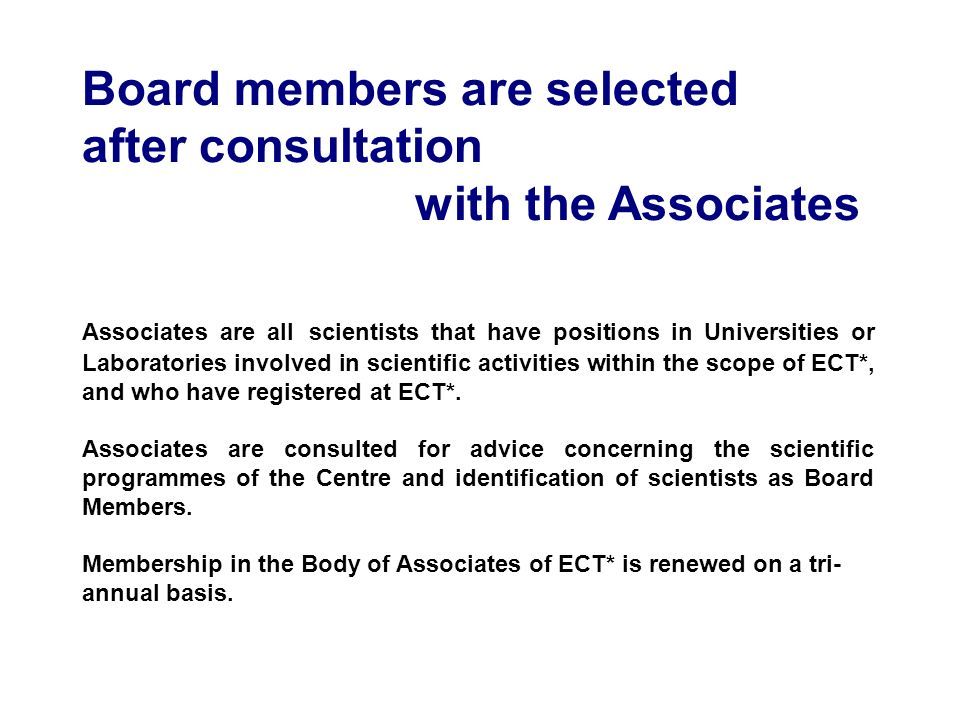 Board members are selected after consultation with the Associates Associates are all scientists that have positions in Universities or Laboratories involved in scientific activities within the scope of ECT*, and who have registered at ECT*.