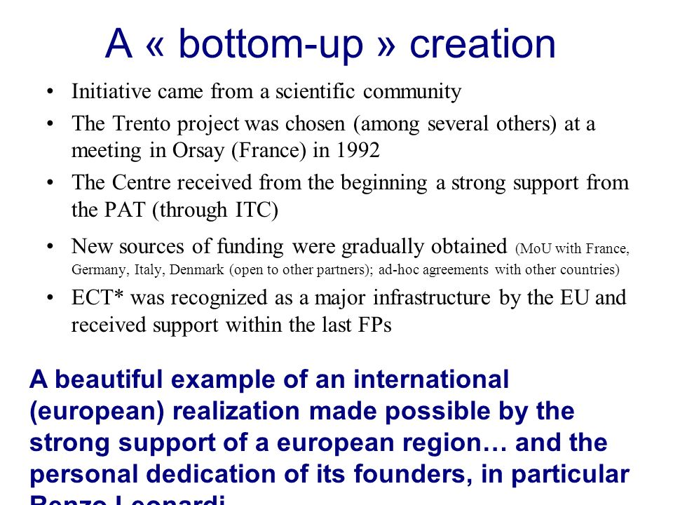 A « bottom-up » creation Initiative came from a scientific community The Trento project was chosen (among several others) at a meeting in Orsay (France) in 1992 The Centre received from the beginning a strong support from the PAT (through ITC) New sources of funding were gradually obtained (MoU with France, Germany, Italy, Denmark (open to other partners); ad-hoc agreements with other countries) ECT* was recognized as a major infrastructure by the EU and received support within the last FPs A beautiful example of an international (european) realization made possible by the strong support of a european region… and the personal dedication of its founders, in particular Renzo Leonardi.