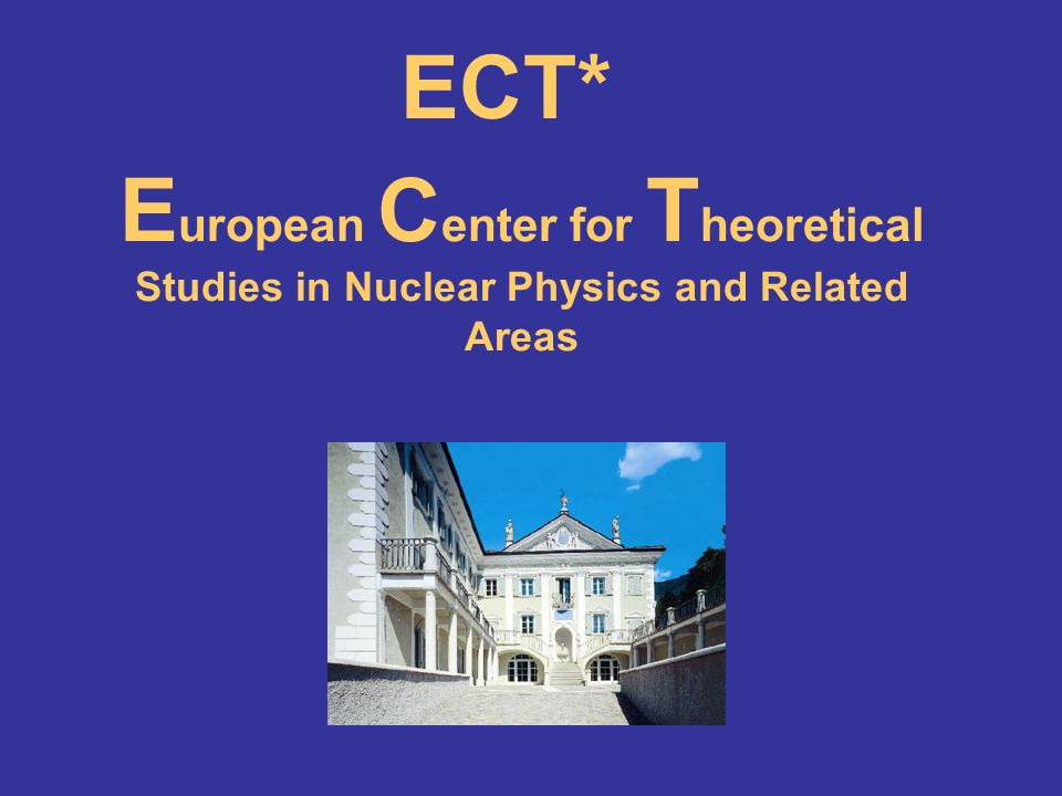 E uropean C enter for T heoretical Studies in Nuclear Physics and Related Areas ECT*