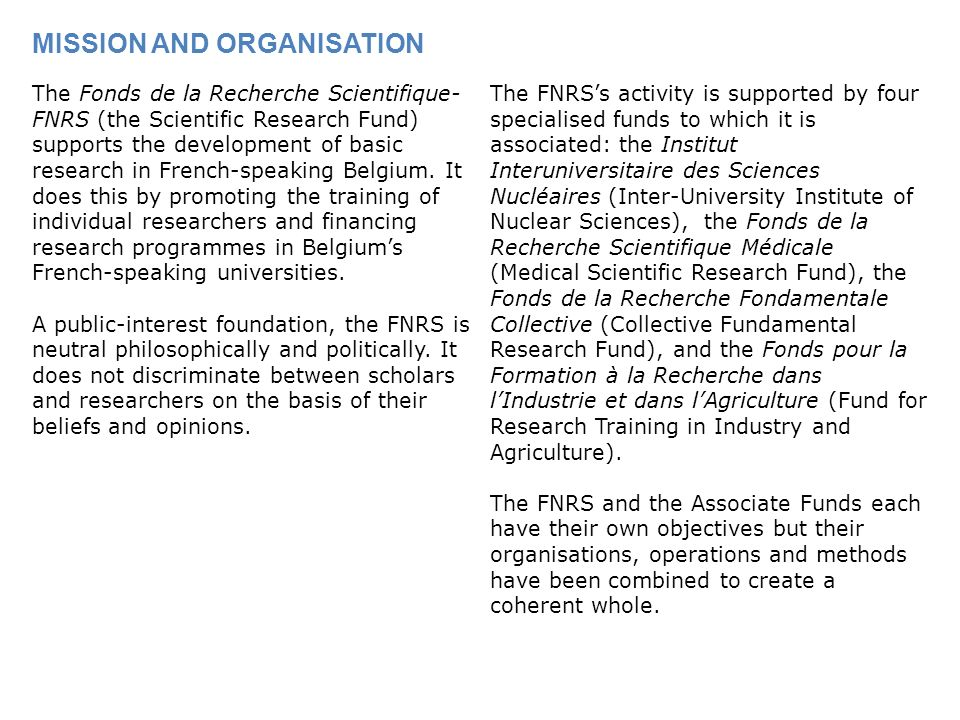 MISSION AND ORGANISATION The Fonds de la Recherche Scientifique- FNRS (the Scientific Research Fund) supports the development of basic research in French-speaking Belgium.