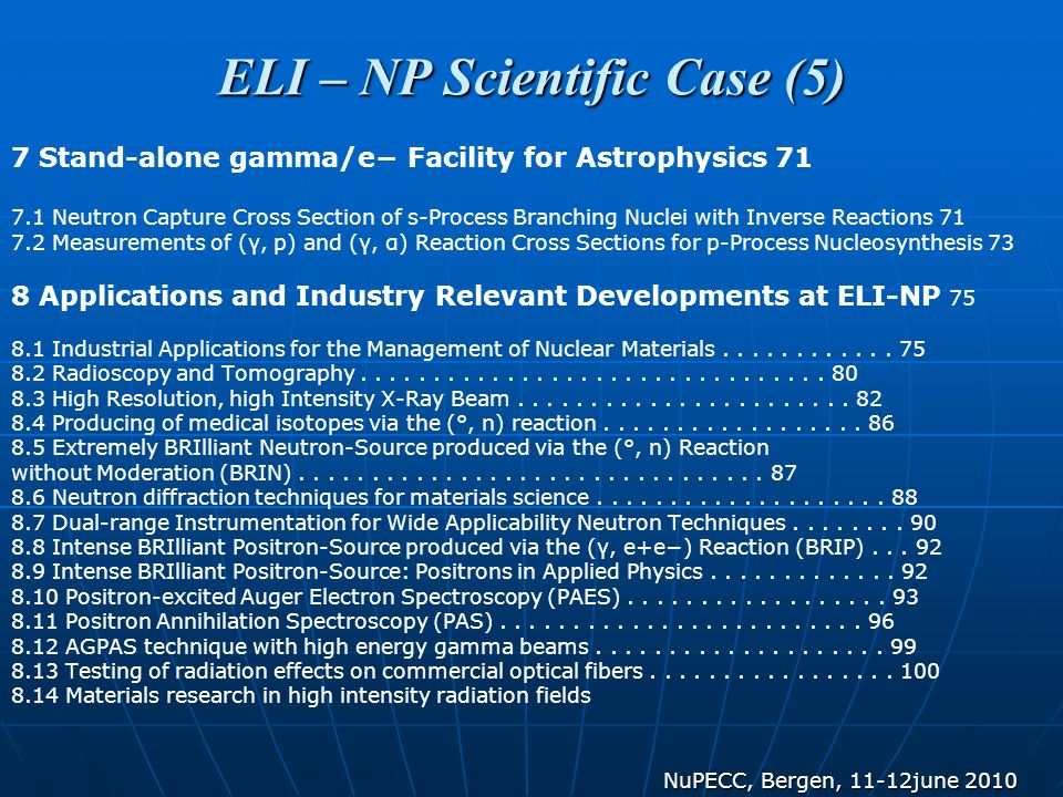 ELI – NP Scientific Case (5) 7 Stand-alone gamma/e Facility for Astrophysics 71 7.1 Neutron Capture Cross Section of s-Process Branching Nuclei with Inverse Reactions 71 7.2 Measurements of (γ, p) and (γ, α) Reaction Cross Sections for p-Process Nucleosynthesis 73 8 Applications and Industry Relevant Developments at ELI-NP 75 8.1 Industrial Applications for the Management of Nuclear Materials............