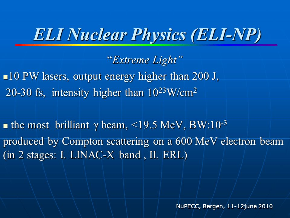 ELI Nuclear Physics (ELI-NP) Extreme LightExtreme Light 10 PW lasers, output energy higher than 200 J, 10 PW lasers, output energy higher than 200 J, 20-30 fs, intensity higher than 10 23 W/cm 2 20-30 fs, intensity higher than 10 23 W/cm 2 the most brilliant γ beam, <19.5 MeV, BW:10 -3 the most brilliant γ beam, <19.5 MeV, BW:10 -3 produced by Compton scattering on a 600 MeV electron beam (in 2 stages: I.