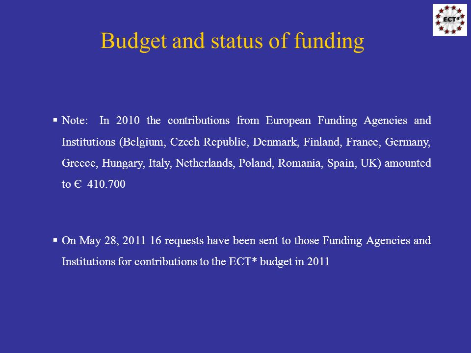 Budget and status of funding Note: In 2010 the contributions from European Funding Agencies and Institutions (Belgium, Czech Republic, Denmark, Finland, France, Germany, Greece, Hungary, Italy, Netherlands, Poland, Romania, Spain, UK) amounted to Є 410.700 On May 28, 2011 16 requests have been sent to those Funding Agencies and Institutions for contributions to the ECT* budget in 2011