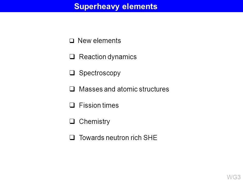 New elements Reaction dynamics Spectroscopy Masses and atomic structures Fission times Chemistry Towards neutron rich SHE WG3 Superheavy elements