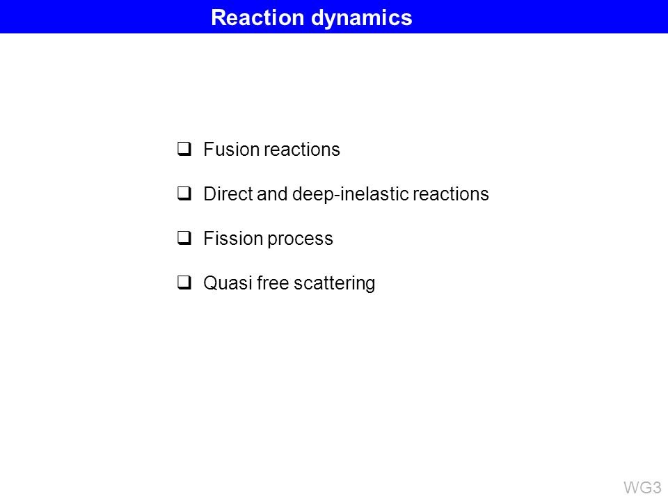 Fusion reactions Direct and deep-inelastic reactions Fission process Quasi free scattering WG3 Reaction dynamics