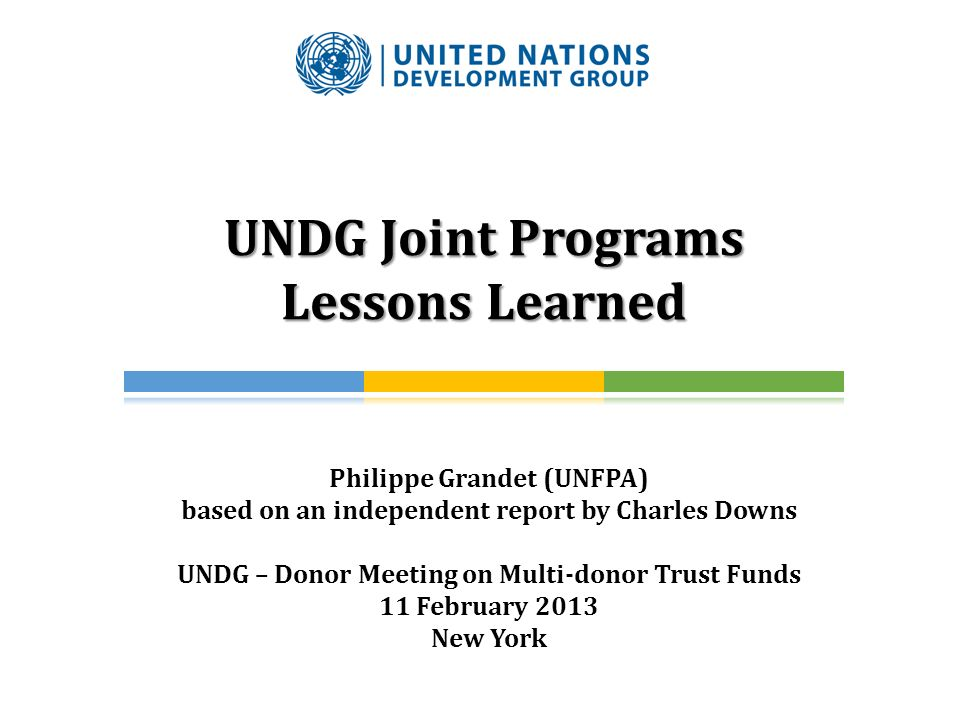 UNDG Joint Programs Lessons Learned Philippe Grandet (UNFPA) based on an independent report by Charles Downs UNDG – Donor Meeting on Multi-donor Trust