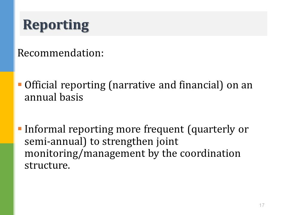 Recommendation: Official reporting (narrative and financial) on an annual basis Informal reporting more frequent (quarterly or semi-annual) to strengt
