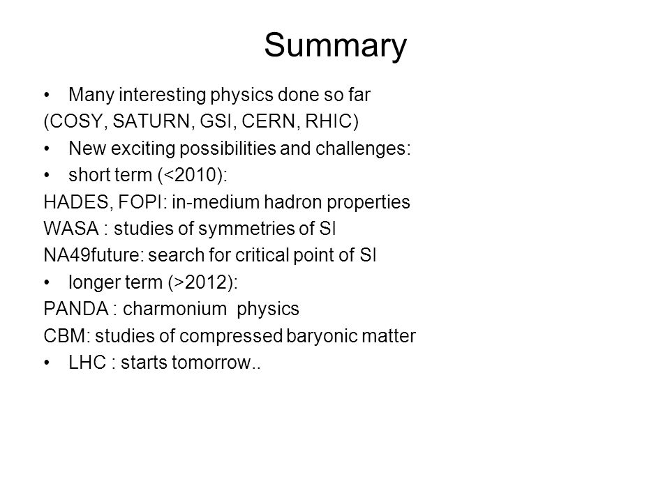 Summary Many interesting physics done so far (COSY, SATURN, GSI, CERN, RHIC) New exciting possibilities and challenges: short term (<2010): HADES, FOP