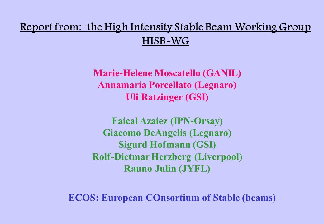 Report from: the High Intensity Stable Beam Working Group HISB-WG Marie-Helene Moscatello (GANIL) Annamaria Porcellato (Legnaro) Uli Ratzinger (GSI) Faical Azaiez (IPN-Orsay) Giacomo DeAngelis (Legnaro) Sigurd Hofmann (GSI) Rolf-Dietmar Herzberg (Liverpool) Rauno Julin (JYFL) ECOS: European COnsortium of Stable (beams)