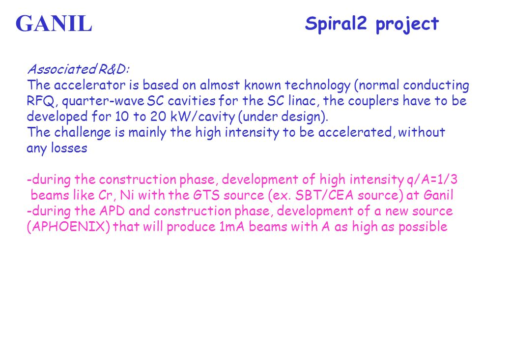 Spiral2 project Associated R&D: The accelerator is based on almost known technology (normal conducting RFQ, quarter-wave SC cavities for the SC linac, the couplers have to be developed for 10 to 20 kW/cavity (under design).