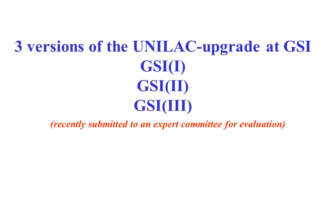 3 versions of the UNILAC-upgrade at GSI GSI(I) GSI(II) GSI(III) (recently submitted to an expert committee for evaluation)