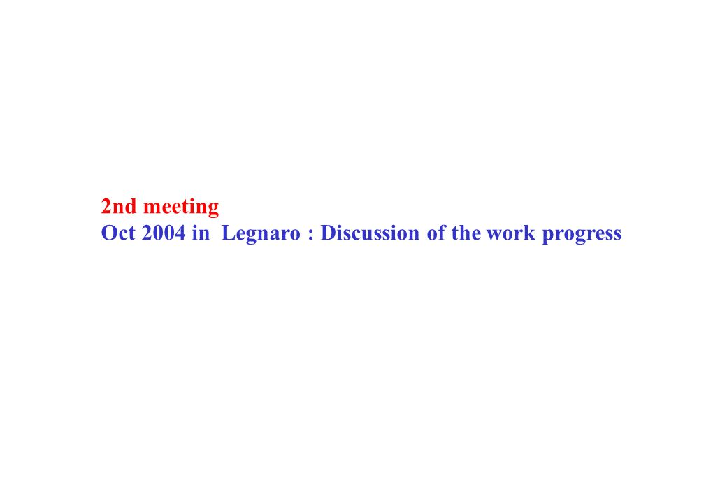 2nd meeting Oct 2004 in Legnaro : Discussion of the work progress