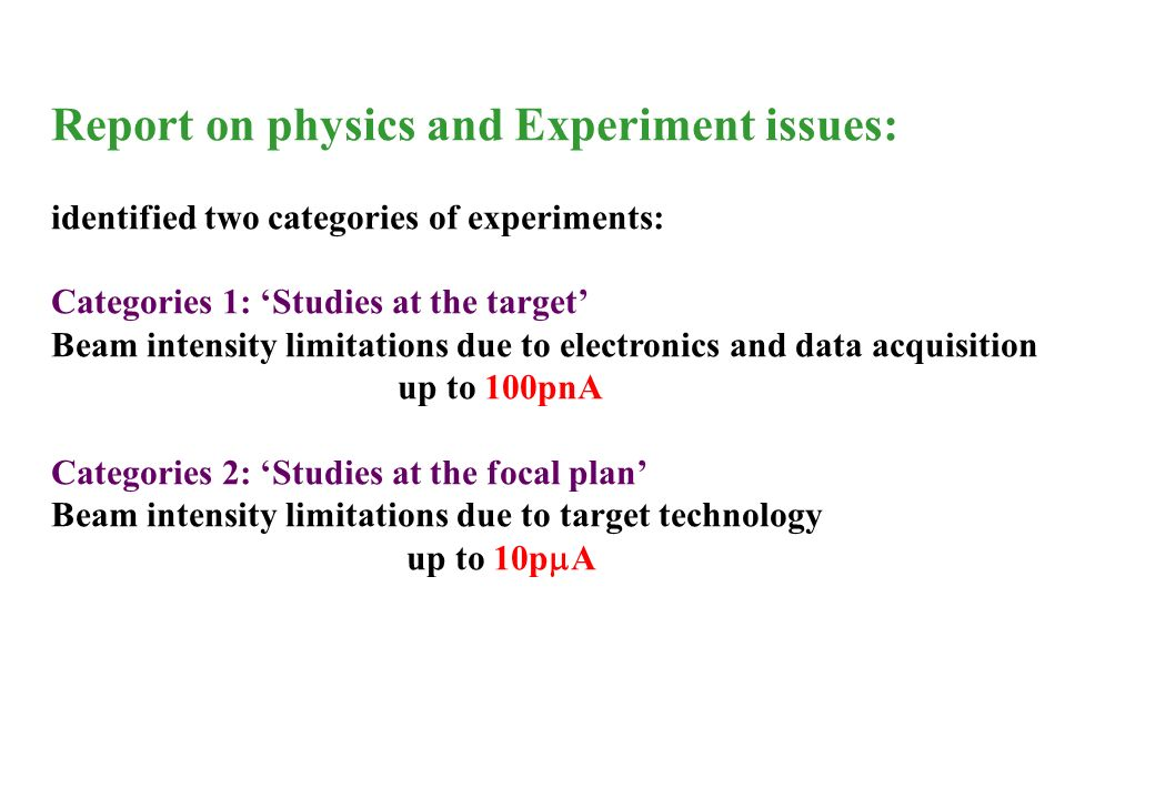Report on physics and Experiment issues: identified two categories of experiments: Categories 1: Studies at the target Beam intensity limitations due to electronics and data acquisition up to 100pnA Categories 2: Studies at the focal plan Beam intensity limitations due to target technology up to 10p A
