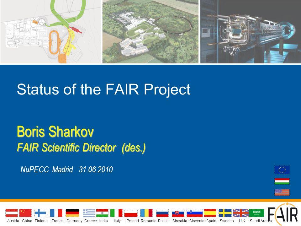 Status of the FAIR Project Boris Sharkov FAIR Scientific Director (des.) NuPECC Madrid 31.06.2010 AustriaIndiaChina Finland FranceGermanyGreeceU KItalyPolandSlovakiaSloveniaSpainSwedenRomaniaRussia Saudi Arabia