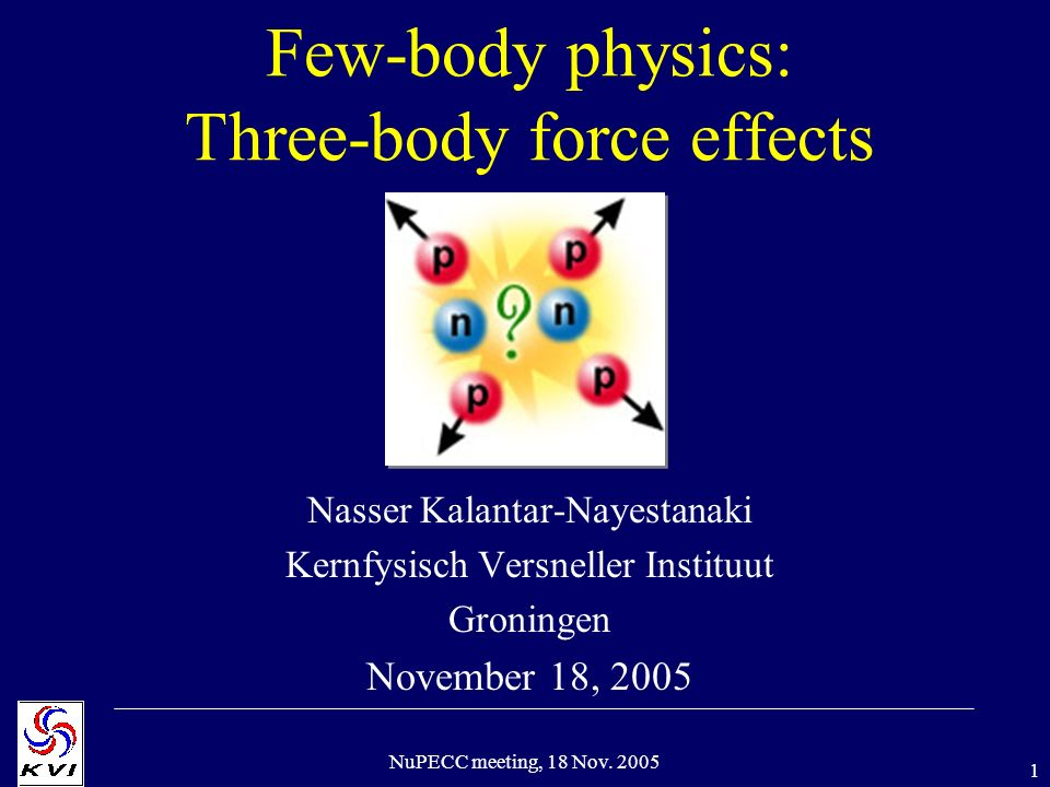 1 NuPECC meeting, 18 Nov. 2005 Few-body physics: Three-body force effects Nasser Kalantar-Nayestanaki Kernfysisch Versneller Instituut Groningen Novem