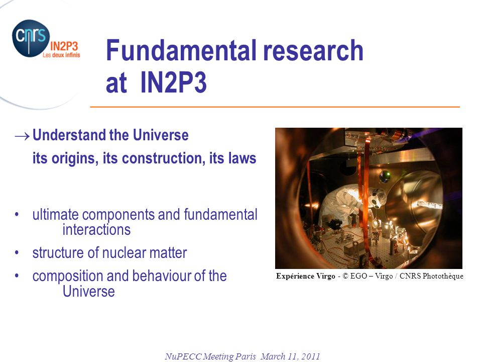 ______________________________________________ NuPECC Meeting Paris March 11, 2011 Fundamental research at IN2P3 Understand the Universe its origins, its construction, its laws ultimate components and fundamental interactions structure of nuclear matter composition and behaviour of the Universe Expérience Virgo - © EGO – Virgo / CNRS Photothèque