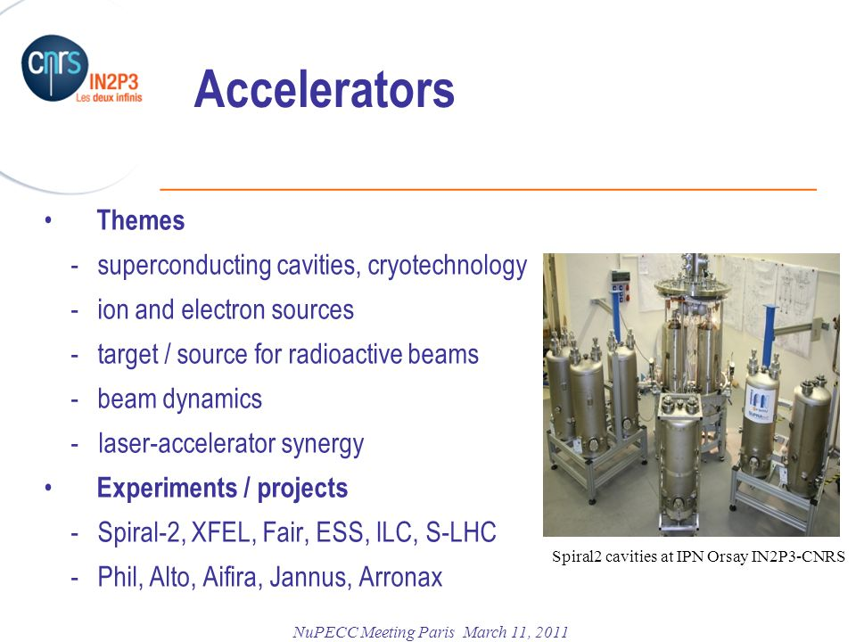 ______________________________________________ NuPECC Meeting Paris March 11, 2011 Accelerators Themes - superconducting cavities, cryotechnology - ion and electron sources - target / source for radioactive beams - beam dynamics - laser-accelerator synergy Experiments / projects - Spiral-2, XFEL, Fair, ESS, ILC, S-LHC - Phil, Alto, Aifira, Jannus, Arronax Spiral2 cavities at IPN Orsay IN2P3-CNRS