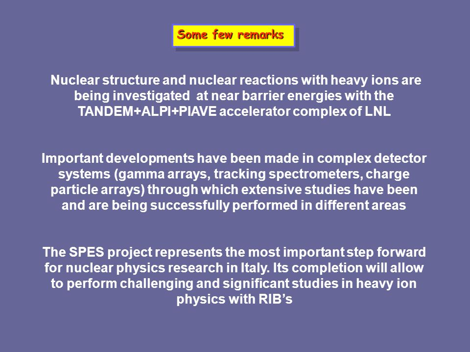 Some few remarks Nuclear structure and nuclear reactions with heavy ions are being investigated at near barrier energies with the TANDEM+ALPI+PIAVE ac