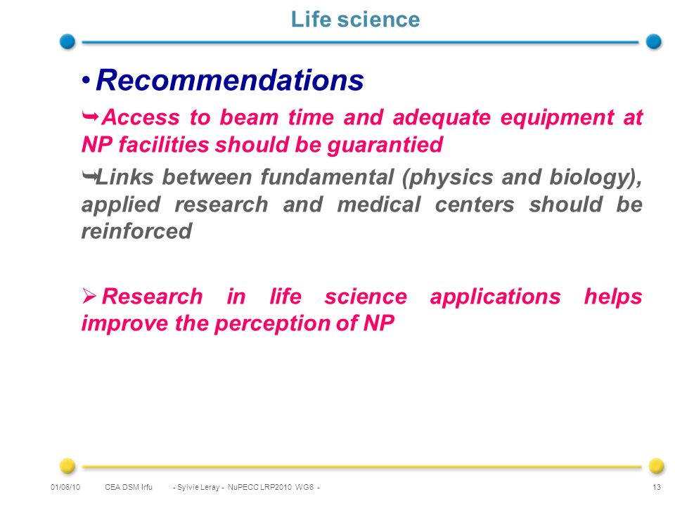 CEA DSM Irfu - Sylvie Leray - NuPECC LRP2010 WG6 - 13 Life science Recommendations Access to beam time and adequate equipment at NP facilities should be guarantied Links between fundamental (physics and biology), applied research and medical centers should be reinforced Research in life science applications helps improve the perception of NP 01/06/10