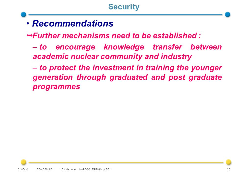 CEA DSM Irfu - Sylvie Leray - NuPECC LRP2010 WG6 - 20 Security Recommendations Further mechanisms need to be established : – to encourage knowledge transfer between academic nuclear community and industry – to protect the investment in training the younger generation through graduated and post graduate programmes 01/06/10