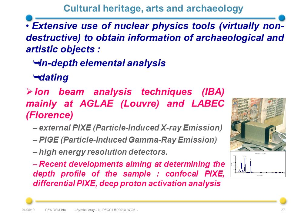 CEA DSM Irfu - Sylvie Leray - NuPECC LRP2010 WG6 - 27 Cultural heritage, arts and archaeology Ion beam analysis techniques (IBA) mainly at AGLAE (Louvre) and LABEC (Florence) –external PIXE (Particle-Induced X-ray Emission) –PIGE (Particle-Induced Gamma-Ray Emission) –high energy resolution detectors.