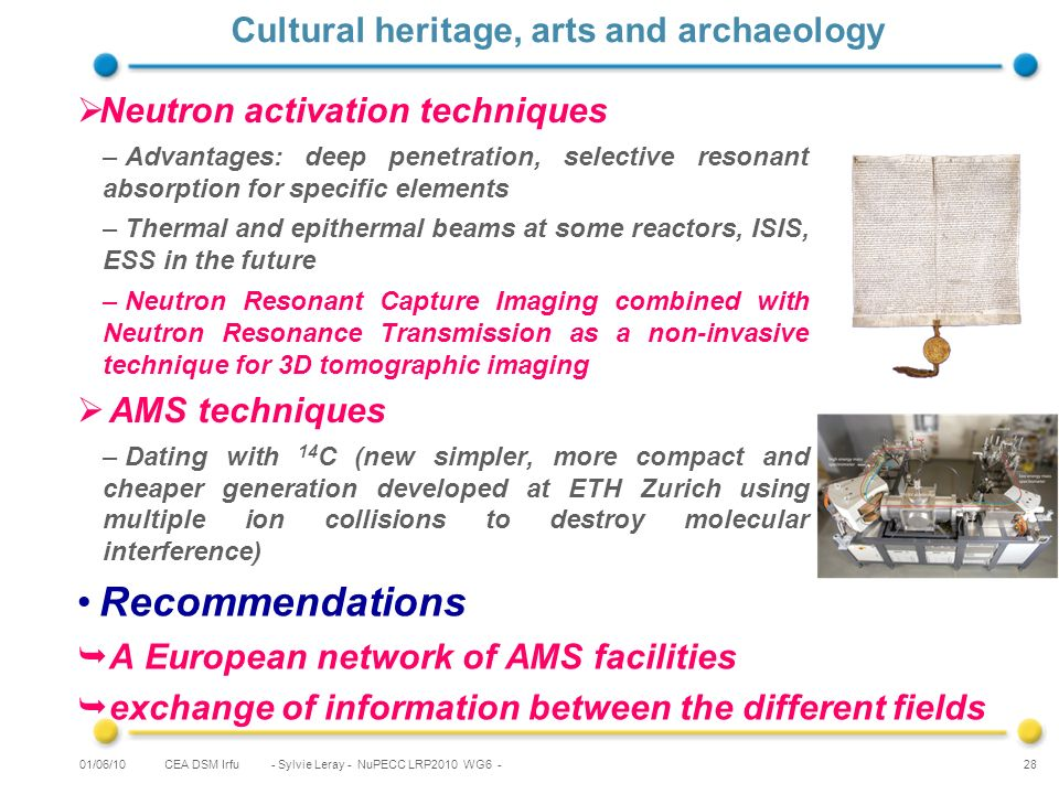 CEA DSM Irfu - Sylvie Leray - NuPECC LRP2010 WG6 - 28 Cultural heritage, arts and archaeology Neutron activation techniques –Advantages: deep penetration, selective resonant absorption for specific elements –Thermal and epithermal beams at some reactors, ISIS, ESS in the future –Neutron Resonant Capture Imaging combined with Neutron Resonance Transmission as a non-invasive technique for 3D tomographic imaging AMS techniques –Dating with 14 C (new simpler, more compact and cheaper generation developed at ETH Zurich using multiple ion collisions to destroy molecular interference) 01/06/10 Recommendations A European network of AMS facilities exchange of information between the different fields
