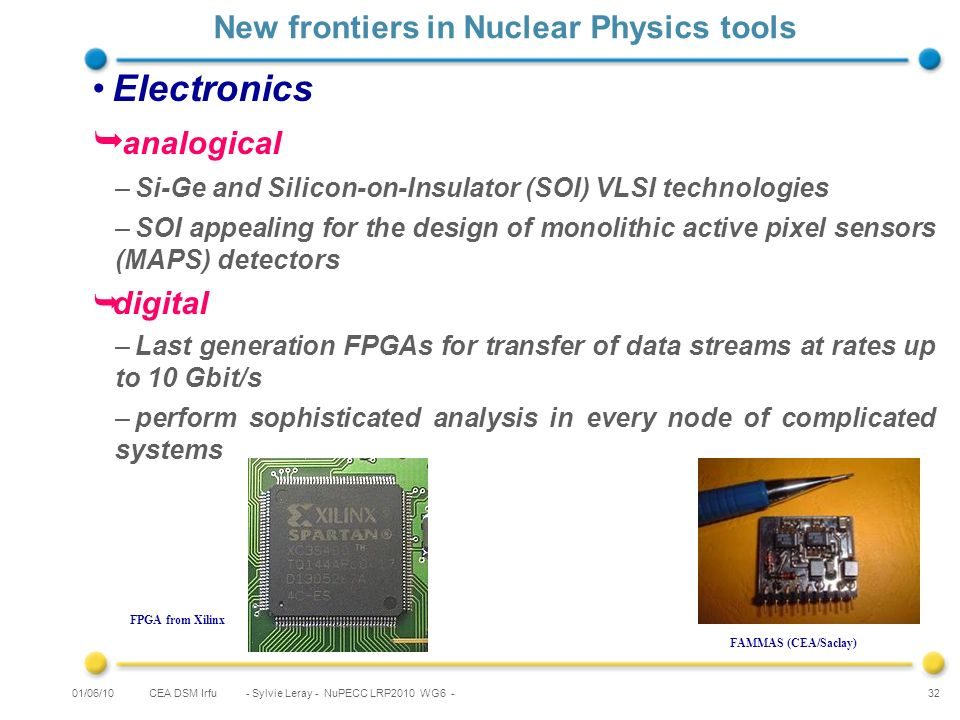 CEA DSM Irfu - Sylvie Leray - NuPECC LRP2010 WG6 - 32 New frontiers in Nuclear Physics tools Electronics analogical –Si-Ge and Silicon-on-Insulator (SOI) VLSI technologies –SOI appealing for the design of monolithic active pixel sensors (MAPS) detectors digital –Last generation FPGAs for transfer of data streams at rates up to 10 Gbit/s –perform sophisticated analysis in every node of complicated systems FPGA from Xilinx 01/06/10 FAMMAS (CEA/Saclay)