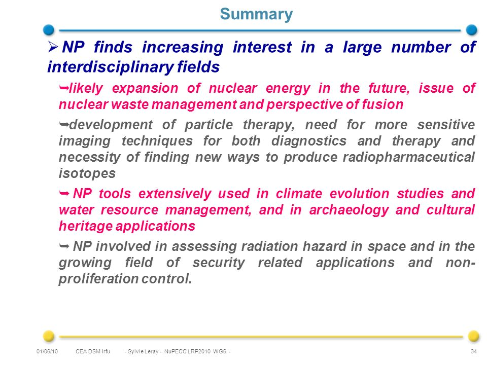 CEA DSM Irfu - Sylvie Leray - NuPECC LRP2010 WG6 - 34 Summary NP finds increasing interest in a large number of interdisciplinary fields likely expansion of nuclear energy in the future, issue of nuclear waste management and perspective of fusion development of particle therapy, need for more sensitive imaging techniques for both diagnostics and therapy and necessity of finding new ways to produce radiopharmaceutical isotopes NP tools extensively used in climate evolution studies and water resource management, and in archaeology and cultural heritage applications NP involved in assessing radiation hazard in space and in the growing field of security related applications and non- proliferation control.