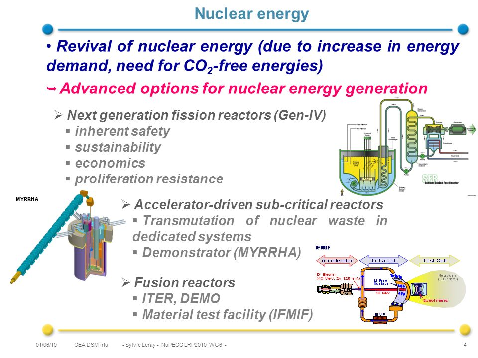 CEA DSM Irfu Revival of nuclear energy (due to increase in energy demand, need for CO 2 -free energies) Advanced options for nuclear energy generation - Sylvie Leray - NuPECC LRP2010 WG6 - 4 Nuclear energy Next generation fission reactors (Gen-IV) inherent safety sustainability economics proliferation resistance MYRRHA Accelerator-driven sub-critical reactors Transmutation of nuclear waste in dedicated systems Demonstrator (MYRRHA) Fusion reactors ITER, DEMO Material test facility (IFMIF) 01/06/10