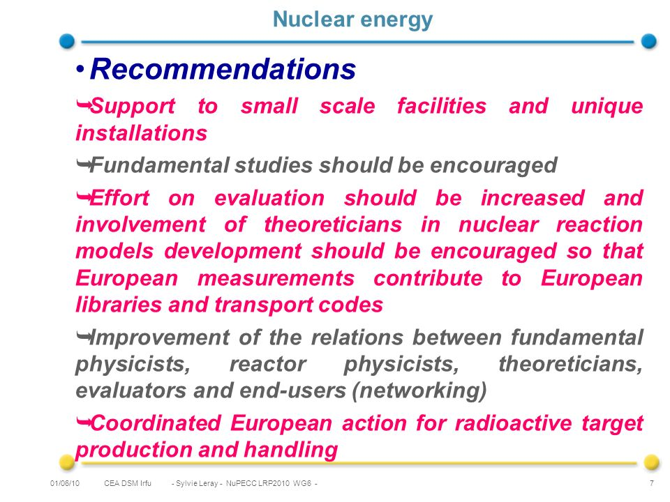 CEA DSM Irfu - Sylvie Leray - NuPECC LRP2010 WG6 - 7 Nuclear energy Recommendations Support to small scale facilities and unique installations Fundamental studies should be encouraged Effort on evaluation should be increased and involvement of theoreticians in nuclear reaction models development should be encouraged so that European measurements contribute to European libraries and transport codes Improvement of the relations between fundamental physicists, reactor physicists, theoreticians, evaluators and end-users (networking) Coordinated European action for radioactive target production and handling 01/06/10