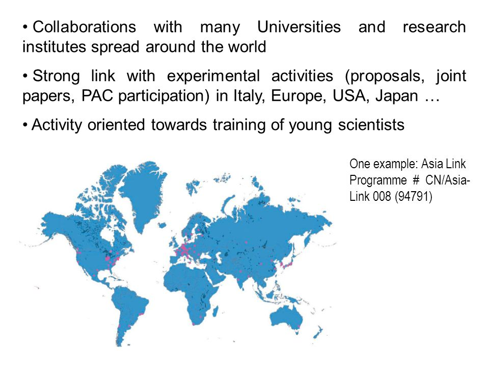 Collaborations with many Universities and research institutes spread around the world Strong link with experimental activities (proposals, joint papers, PAC participation) in Italy, Europe, USA, Japan … Activity oriented towards training of young scientists One example: Asia Link Programme # CN/Asia- Link 008 (94791)