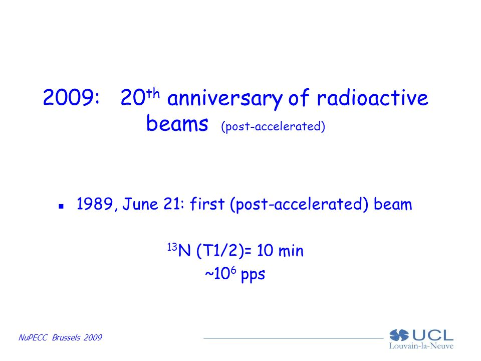 NuPECC Brussels 2009 2009: 20 th anniversary of radioactive beams (post-accelerated) n 1989, June 21: first (post-accelerated) beam 13 N (T1/2)= 10 min ~10 6 pps