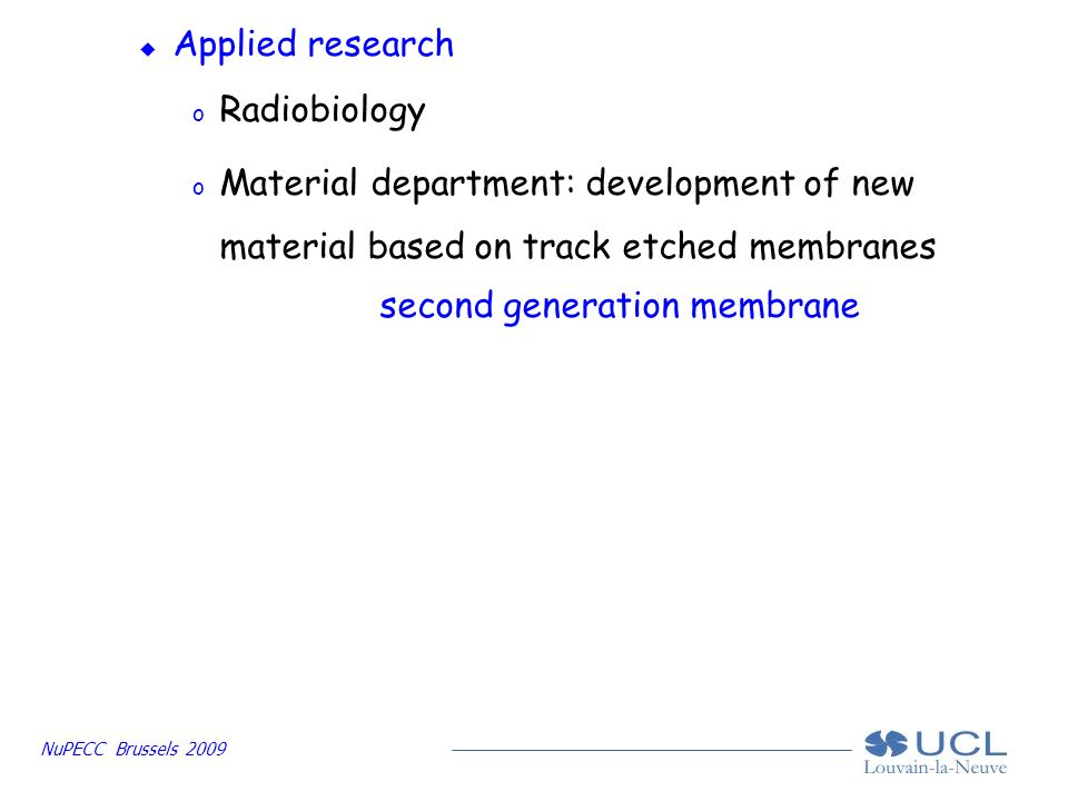 NuPECC Brussels 2009 u Applied research o Radiobiology o Material department: development of new material based on track etched membranes second generation membrane