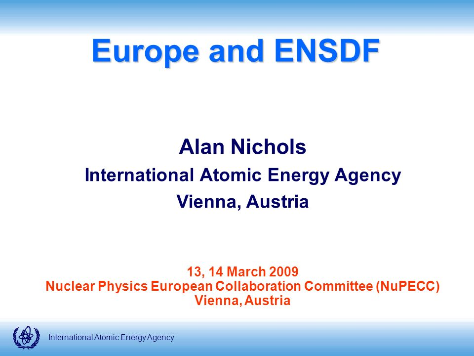 International Atomic Energy AgencyINTRODUCTION ENSDF Evaluated Nuclear Structure Data File - organised multinational effort to maintain a comprehensive set of nuclear structure data files International Network of Nuclear Structure and Decay Data Evaluators (NSDD) – holds biennial meetings