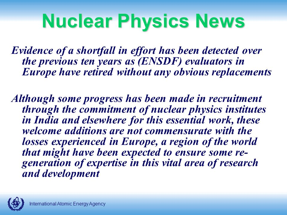 International Atomic Energy Agency Nuclear Physics News Evidence of a shortfall in effort has been detected over the previous ten years as (ENSDF) evaluators in Europe have retired without any obvious replacements Although some progress has been made in recruitment through the commitment of nuclear physics institutes in India and elsewhere for this essential work, these welcome additions are not commensurate with the losses experienced in Europe, a region of the world that might have been expected to ensure some re- generation of expertise in this vital area of research and development