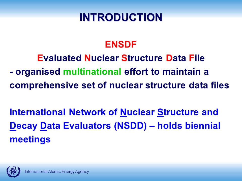International Atomic Energy Agency Contents: Evaluated nuclear structure and decay data for all known nuclei, organized into over 290 mass chains Major NSDD products ENSDF - www.nndc.bnl.gov/ensdf - J.K.