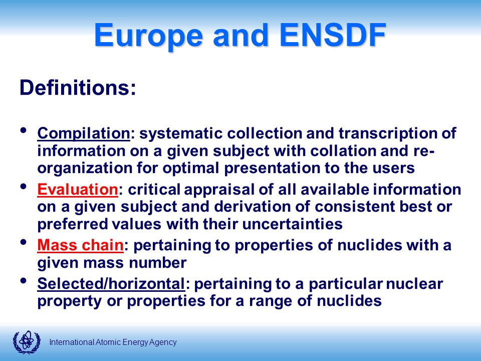 Europe and ENSDF Definitions: Compilation: systematic collection and transcription of information on a given subject with collation and re- organization for optimal presentation to the users Evaluation: critical appraisal of all available information on a given subject and derivation of consistent best or preferred values with their uncertainties Mass chain: pertaining to properties of nuclides with a given mass number Selected/horizontal: pertaining to a particular nuclear property or properties for a range of nuclides