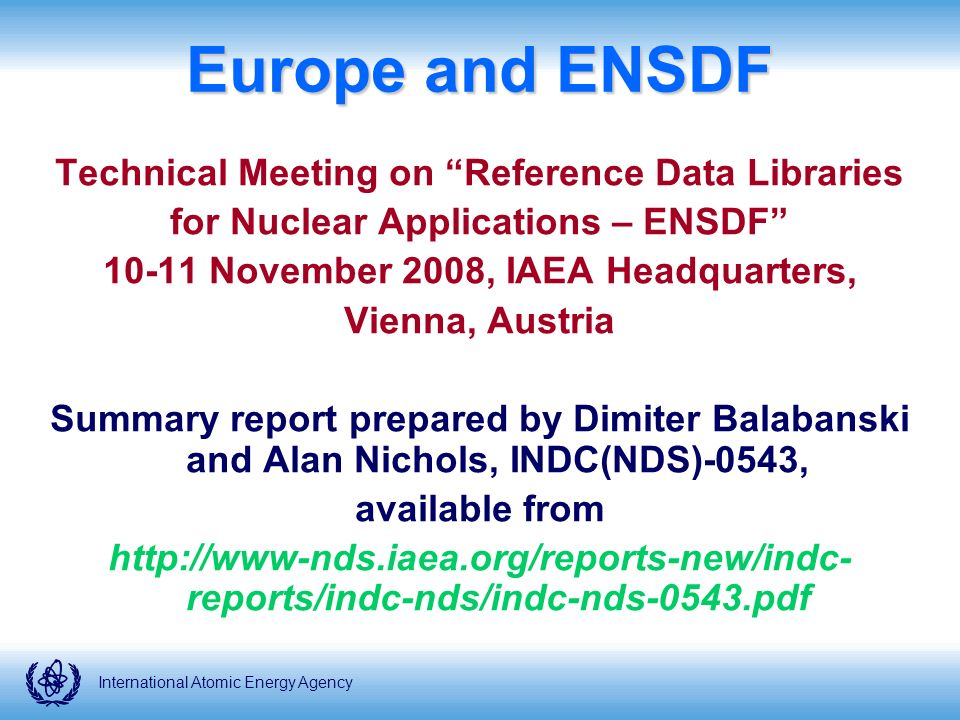 International Atomic Energy Agency Europe and ENSDF Technical Meeting on Reference Data Libraries for Nuclear Applications – ENSDF November 2008, IAEA Headquarters, Vienna, Austria Summary report prepared by Dimiter Balabanski and Alan Nichols, INDC(NDS)-0543, available from   reports/indc-nds/indc-nds-0543.pdf