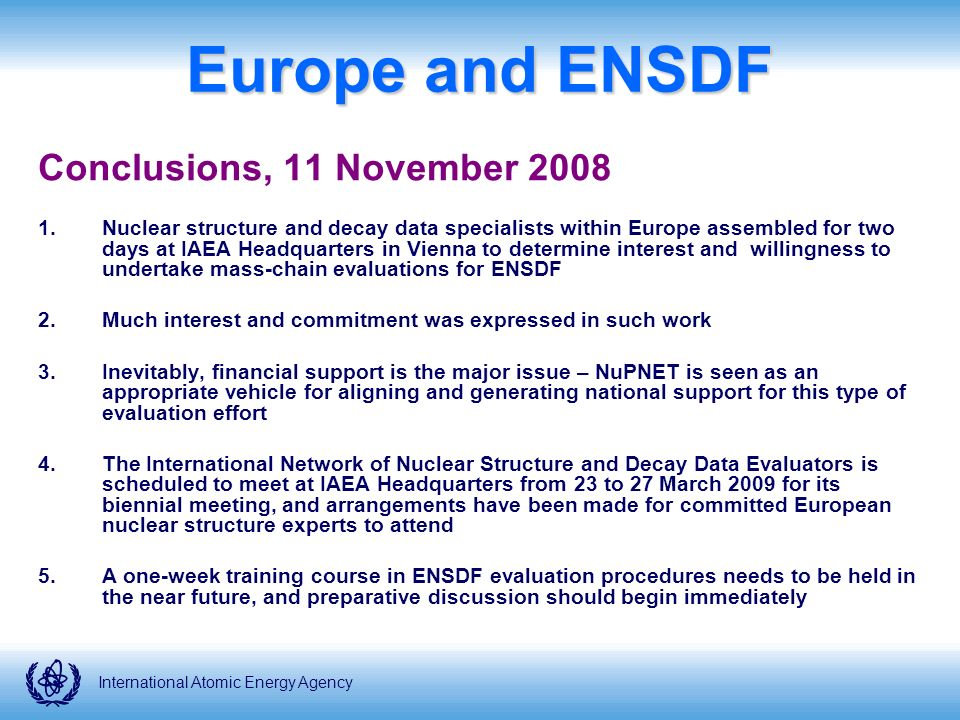 International Atomic Energy Agency Europe and ENSDF Conclusions, 11 November Nuclear structure and decay data specialists within Europe assembled for two days at IAEA Headquarters in Vienna to determine interest and willingness to undertake mass-chain evaluations for ENSDF 2.Much interest and commitment was expressed in such work 3.Inevitably, financial support is the major issue – NuPNET is seen as an appropriate vehicle for aligning and generating national support for this type of evaluation effort 4.The International Network of Nuclear Structure and Decay Data Evaluators is scheduled to meet at IAEA Headquarters from 23 to 27 March 2009 for its biennial meeting, and arrangements have been made for committed European nuclear structure experts to attend 5.A one-week training course in ENSDF evaluation procedures needs to be held in the near future, and preparative discussion should begin immediately