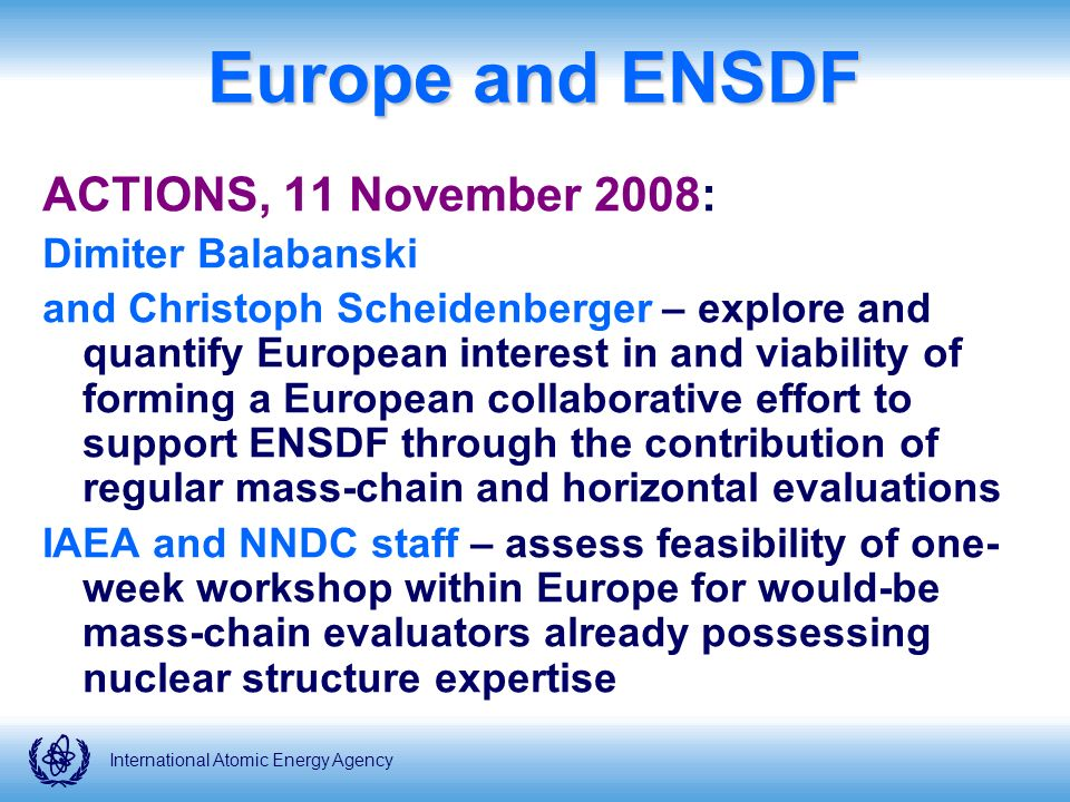 International Atomic Energy Agency Europe and ENSDF ACTIONS, 11 November 2008: Dimiter Balabanski and Christoph Scheidenberger – explore and quantify European interest in and viability of forming a European collaborative effort to support ENSDF through the contribution of regular mass-chain and horizontal evaluations IAEA and NNDC staff – assess feasibility of one- week workshop within Europe for would-be mass-chain evaluators already possessing nuclear structure expertise