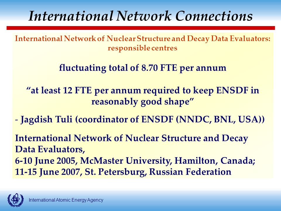 International Atomic Energy Agency Multinational mass chain evaluations for ENSDF: numbers of responsible laboratories/institutes Multinational mass chain evaluations for ENSDF: numbers of responsible laboratories/institutes Year 1981198619962008 North America6666 Europe6541 ( 0) Russia2221 Japan1111 China--12 Rest of the World 1113 1615 14 ( 13)