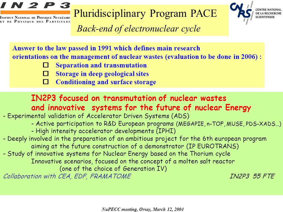 NuPECC meeting, Orsay, March 12, 2004 Pluridisciplinary Program PACE Back-end of electronuclear cycle Answer to the law passed in 1991 which defines main research orientations on the management of nuclear wastes (evaluation to be done in 2006) : o Separation and transmutation o Storage in deep geological sites o Conditioning and surface storage IN2P3 focused on transmutation of nuclear wastes and innovative systems for the future of nuclear Energy - Experimental validation of Accelerator Driven Systems (ADS) - Active participation to R&D European programs (MEGAPIE, n-TOF, MUSE, PDS-XADS…) - High intensity accelerator developments (IPHI) - Deeply involved in the preparation of an ambitious project for the 6th european program aiming at the future construction of a demonstrator (IP EUROTRANS) - Study of innovative systems for Nuclear Energy based on the Thorium cycle Innovative scenarios, focused on the concept of a molten salt reactor (one of the choice of Generation IV) Collaboration with CEA, EDF, FRAMATOMEIN2P3 55 FTE