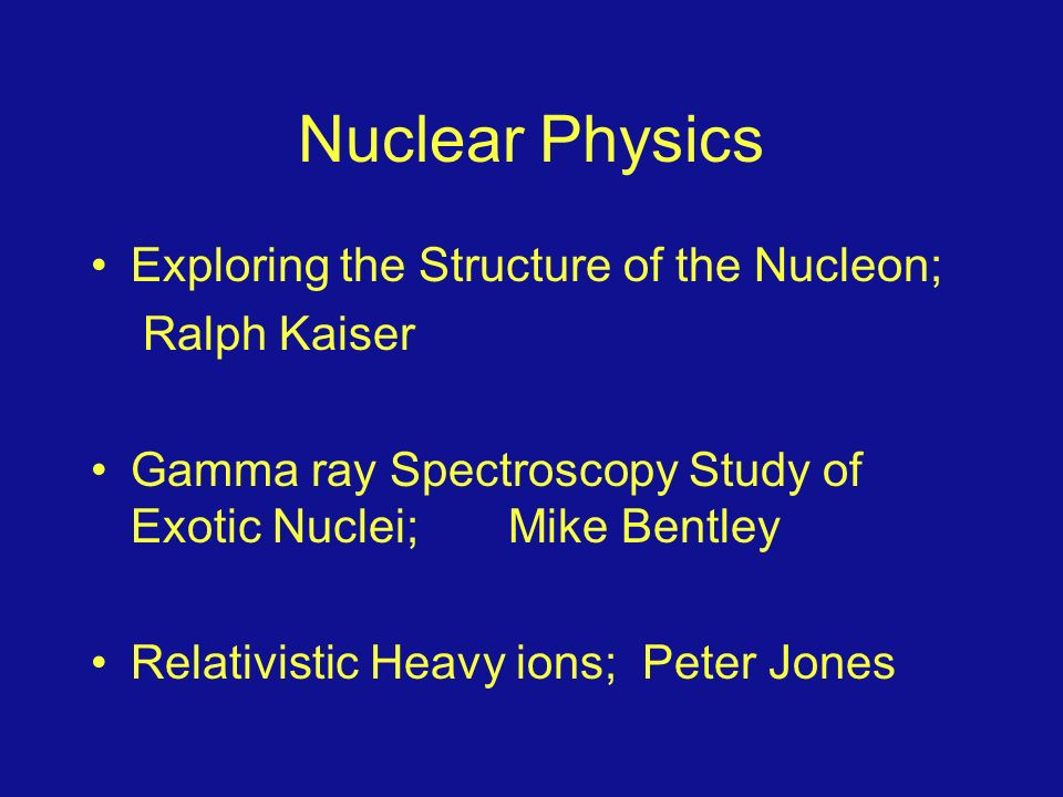 Exploring the Structure of the Nucleon; Ralph Kaiser Gamma ray Spectroscopy Study of Exotic Nuclei; Mike Bentley Relativistic Heavy ions; Peter Jones