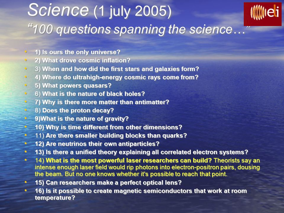 Science (1 july 2005) 100 questions spanning the science… 1) Is ours the only universe? 2) What drove cosmic inflation? 3) When and how did the first