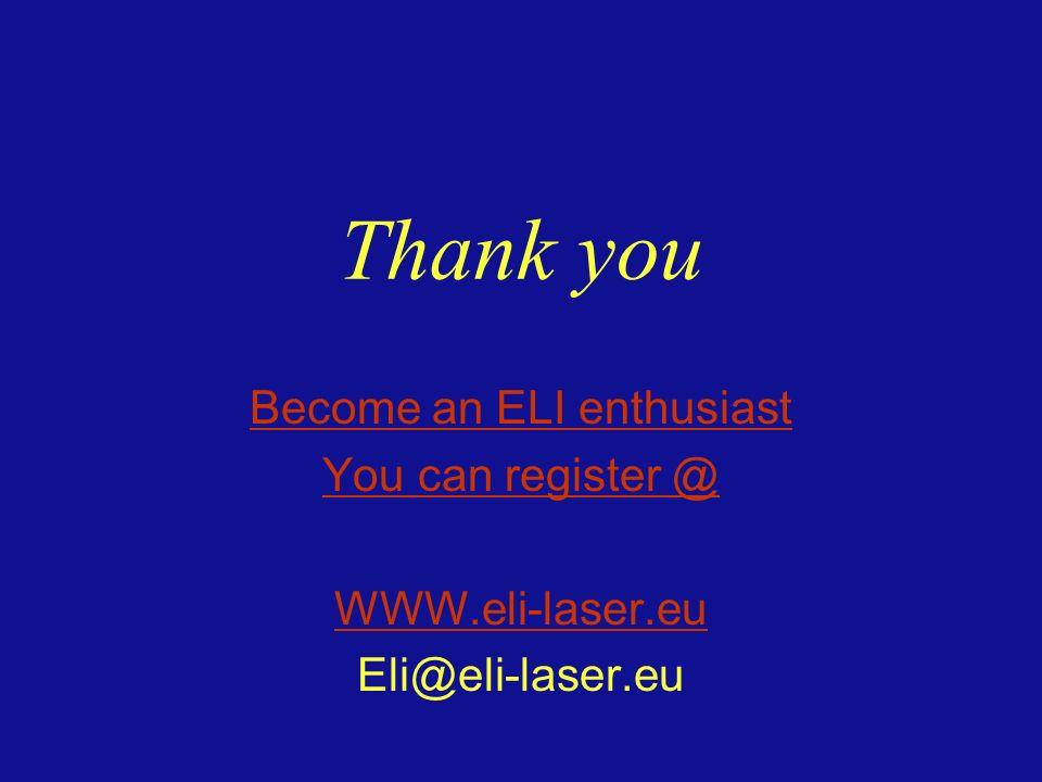 Thank you Become an ELI enthusiast You can register @ WWW.eli-laser.eu Eli@eli-laser.eu