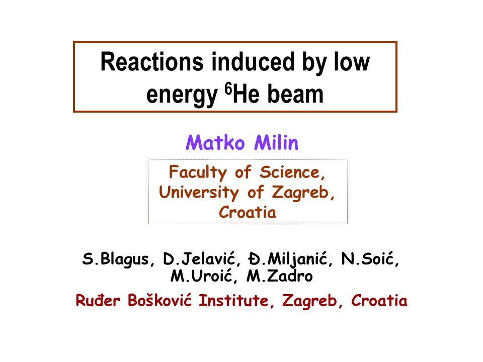Matko Milin Faculty of Science, University of Zagreb, Croatia Reactions induced by low energy 6 He beam S.Blagus, D.Jelavić, Ð.Miljanić, N.Soić, M.Uro