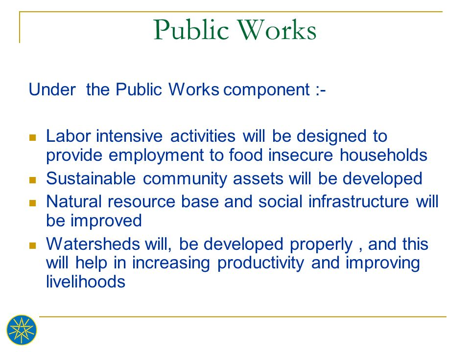 Public Works Under the Public Works component :- Labor intensive activities will be designed to provide employment to food insecure households Sustain