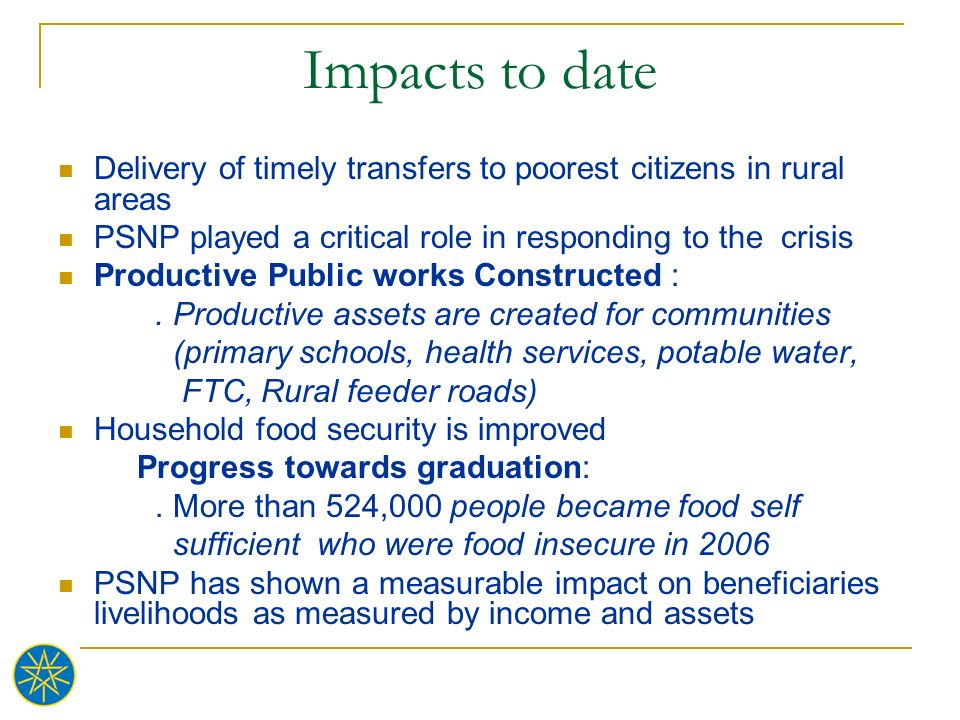 Impacts to date Delivery of timely transfers to poorest citizens in rural areas PSNP played a critical role in responding to the crisis Productive Pub