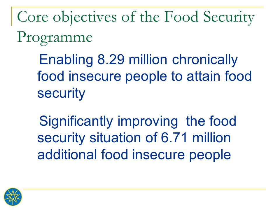 Core objectives of the Food Security Programme Enabling 8.29 million chronically food insecure people to attain food security Significantly improving