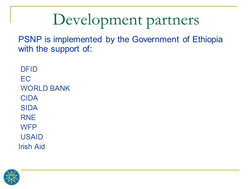 Development partners PSNP is implemented by the Government of Ethiopia with the support of: DFID EC WORLD BANK CIDA SIDA RNE WFP USAID Irish Aid